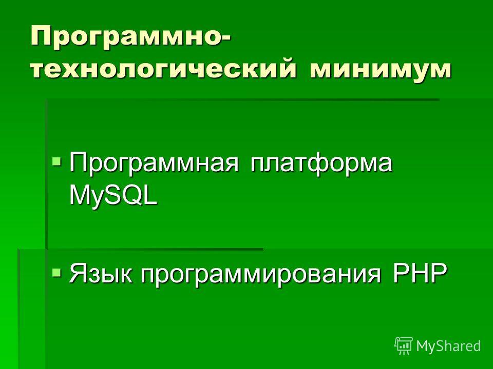 Программно- технологический минимум Программная платформа MySQL Программная платформа MySQL Язык программирования PHP Язык программирования PHP