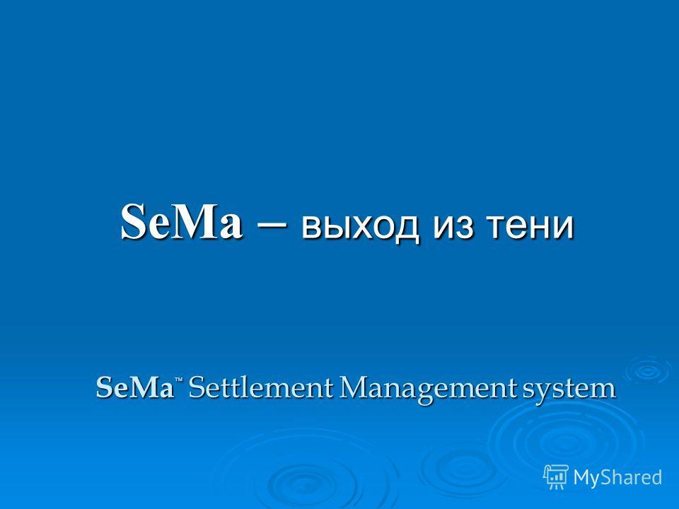 SeMa – выход из тени SeMa Settlement Management system