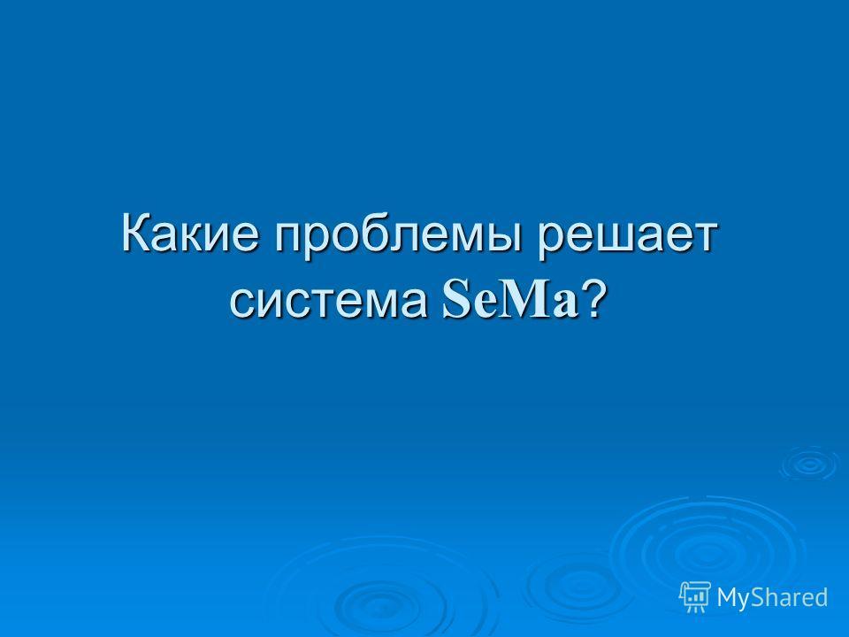Какие проблемы решает система SeMa ?