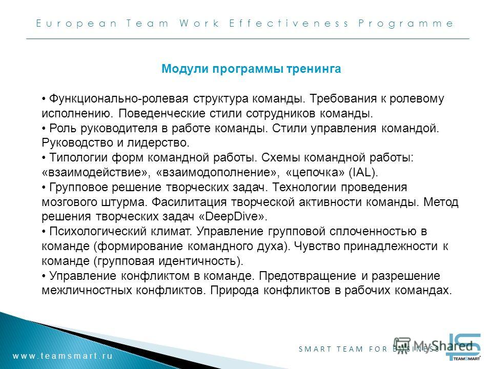 European Team Work Effectiveness Programme www.teamsmart.ru SMART TEAM FOR BUSINESS Модули программы тренинга Функционально-ролевая структура команды. Требования к ролевому исполнению. Поведенческие стили сотрудников команды. Роль руководителя в рабо