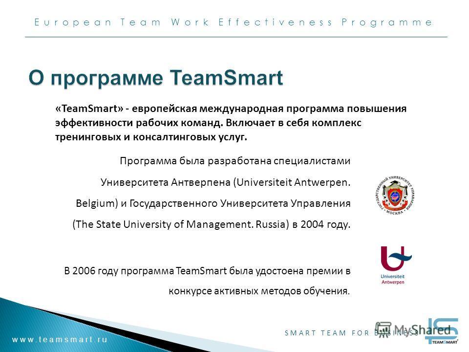 European Team Work Effectiveness Programme www.teamsmart.ru SMART TEAM FOR BUSINESS Программа была разработана специалистами Университета Антверпена (Universiteit Antwerpen. Belgium) и Государственного Университета Управления (The State University of