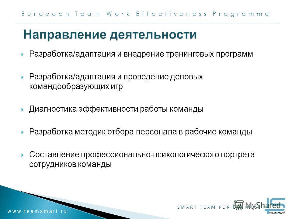 European Team Work Effectiveness Programme www.teamsmart.ru SMART TEAM FOR BUSINESS Разработка/адаптация и внедрение тренинговых программ Разработка/адаптация и проведение деловых командообразующих игр Диагностика эффективности работы команды Разрабо