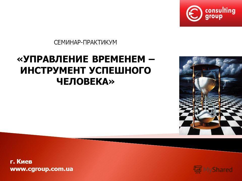г. Киев www.cgroup.com.ua СЕМИНАР-ПРАКТИКУМ «УПРАВЛЕНИЕ ВРЕМЕНЕМ – ИНСТРУМЕНТ УСПЕШНОГО ЧЕЛОВЕКА»