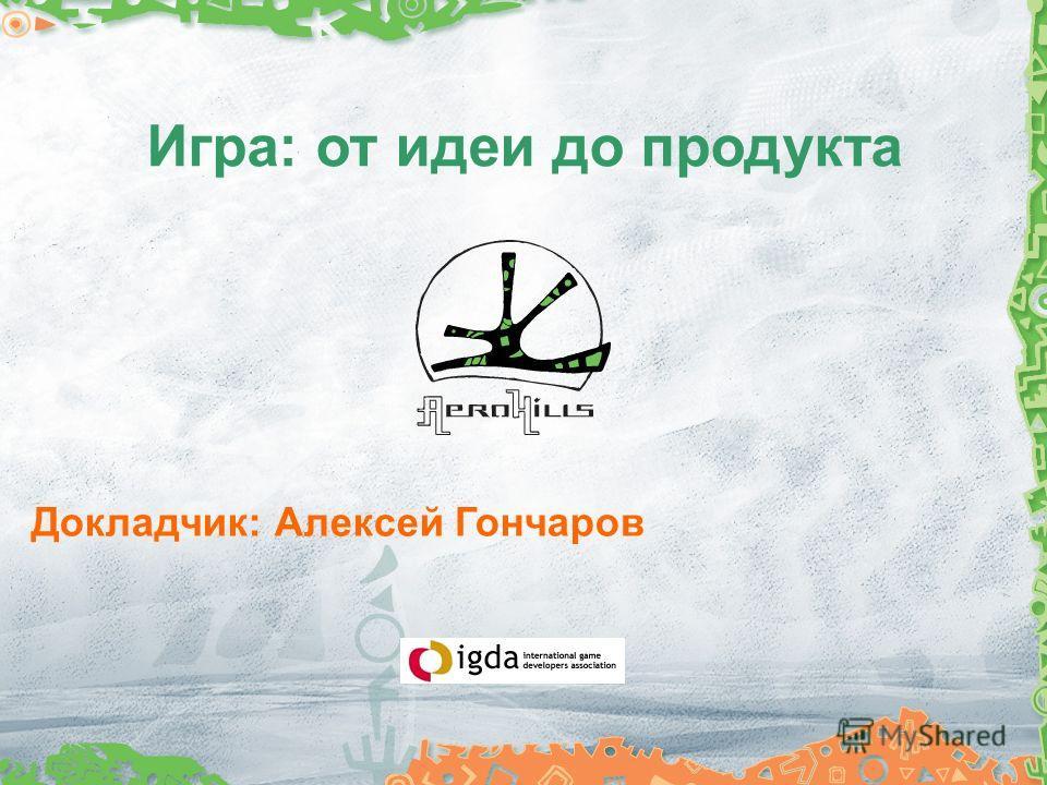 Игра: от идеи до продукта Докладчик: Алексей Гончаров