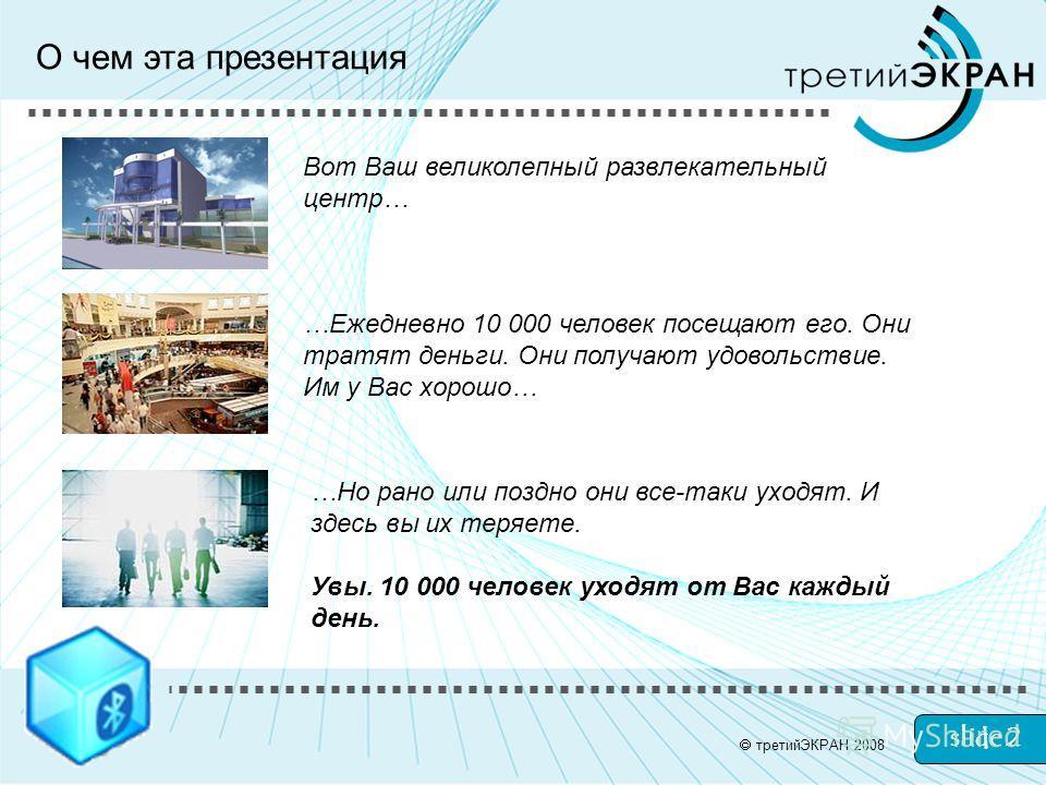 slide 2 О чем эта презентация Вот Ваш великолепный развлекательный центр… …Ежедневно 10 000 человек посещают его. Они тратят деньги. Они получают удовольствие. Им у Вас хорошо… …Но рано или поздно они все-таки уходят. И здесь вы их теряете. Увы. 10 0