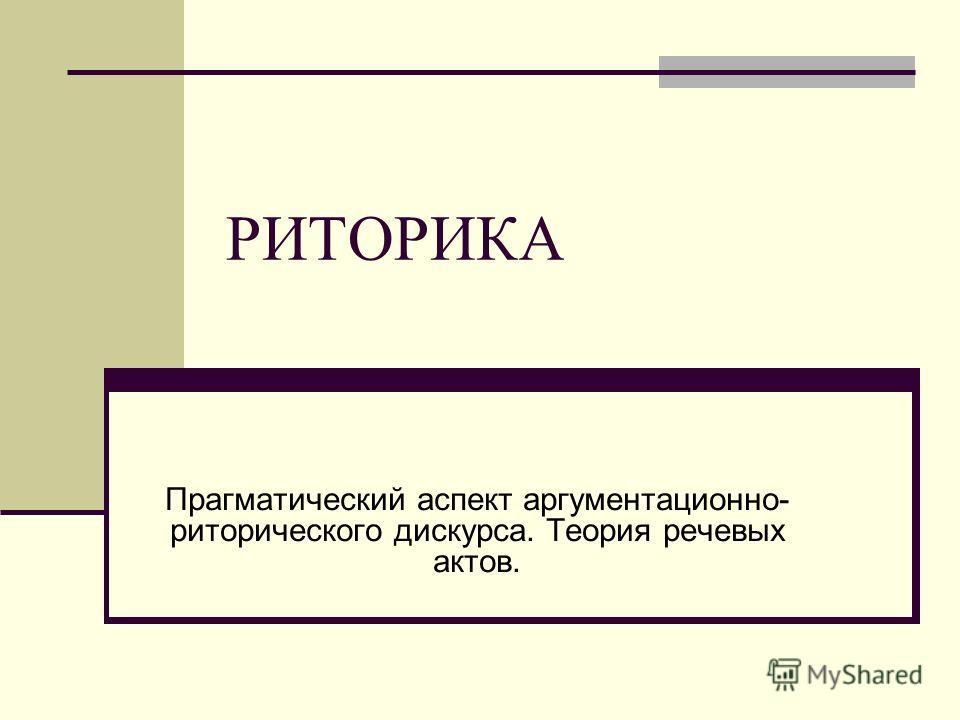 РИТОРИКА Прагматический аспект аргументационно- риторического дискурса. Теория речевых актов.