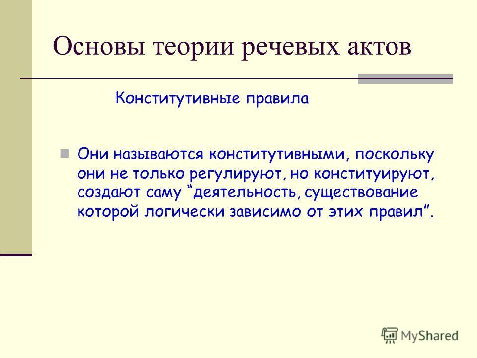 Основы теории речевых актов Они называются конститутивными, поскольку они не только регулируют, но конституируют, создают саму деятельность, существование которой логически зависимо от этих правил. Конститутивные правила