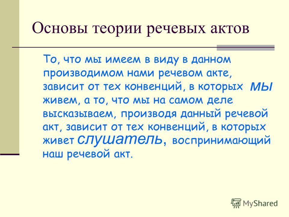 Основы теории речевых актов То, что мы имеем в виду в данном производимом нами речевом акте, зависит от тех конвенций, в которых живем, а то, что мы на самом деле высказываем, производя данный речевой акт, зависит от тех конвенций, в которых живет во