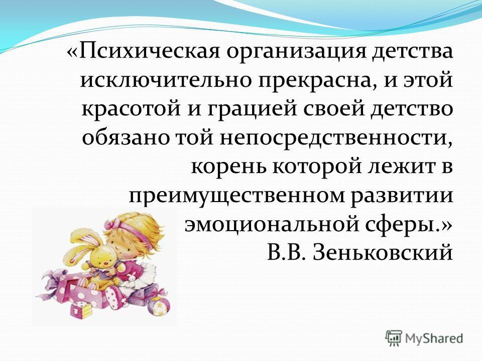 «Психическая организация детства исключительно прекрасна, и этой красотой и грацией своей детство обязано той непосредственности, корень которой лежит в преимущественном развитии эмоциональной сферы.» В.В. Зеньковский