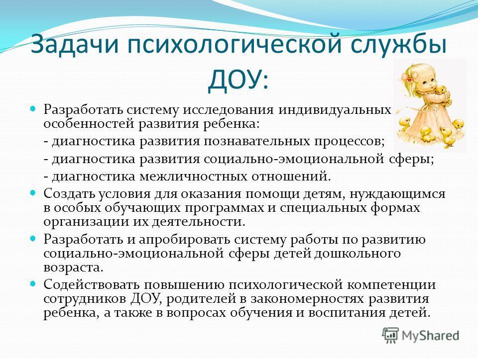 Задачи психологической службы ДОУ: Разработать систему исследования индивидуальных особенностей развития ребенка: - диагностика развития познавательных процессов; - диагностика развития социально-эмоциональной сферы; - диагностика межличностных отнош