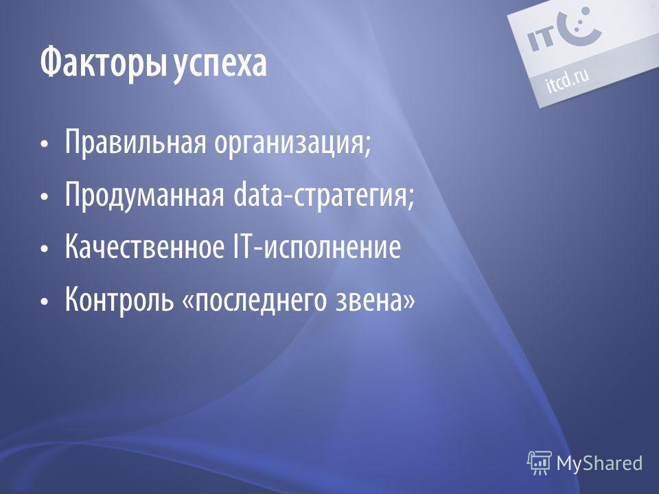 Факторы успеха Правильная организация; Продуманная data-стратегия; Качественное IT-исполнение Контроль «последнего звена»