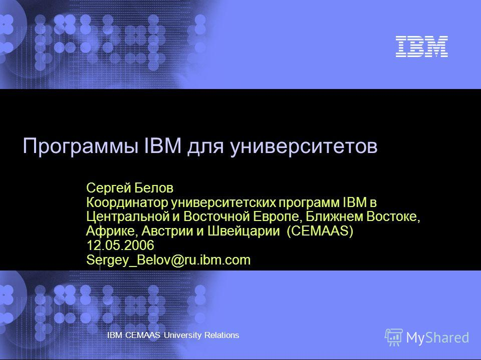 © 2002 IBM Corporation IBM CEMAAS University Relations Программы IBM для университетов Сергей Белов Координатор университетских программ IBM в Центральной и Восточной Европе, Ближнем Востоке, Африке, Австрии и Швейцарии (CEMAAS) 12.05.2006 Sergey_Bel