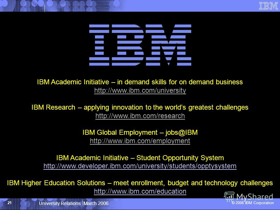 University Relations March 2006 © 2006 IBM Corporation 21 IBM Academic Initiative – in demand skills for on demand business http://www.ibm.com/university IBM Research – applying innovation to the worlds greatest challenges http://www.ibm.com/research