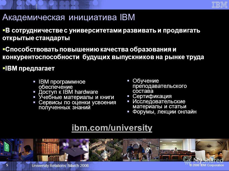 University Relations March 2006 © 2006 IBM Corporation 5 Академическая инициатива IBM IBM программное обеспечение Доступ к IBM hardware Учебные материалы и книги Сервисы по оценки усвоения полученных знаний Обучение преподавательского состава Сертифи