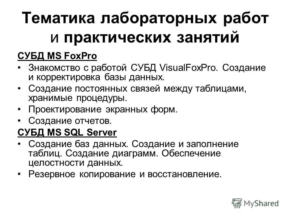 Тематика лабораторных работ и практических занятий СУБД MS FoxPro Знакомство с работой СУБД VisualFoxPro. Создание и корректировка базы данных. Создание постоянных связей между таблицами, хранимые процедуры. Проектирование экранных форм. Создание отч