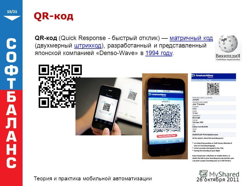 15/21 Теория и практика мобильной автоматизации QR-код 26 октября 2011 QR-код (Quick Response - быстрый отклик) матричный код (двухмерный штрихкод), разработанный и представленный японской компанией «Denso-Wave» в 1994 году.матричный кодштрихкод1994