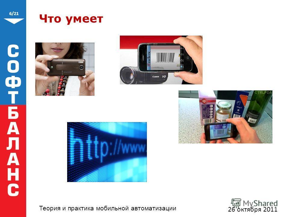 6/21 Теория и практика мобильной автоматизации Что умеет 26 октября 2011