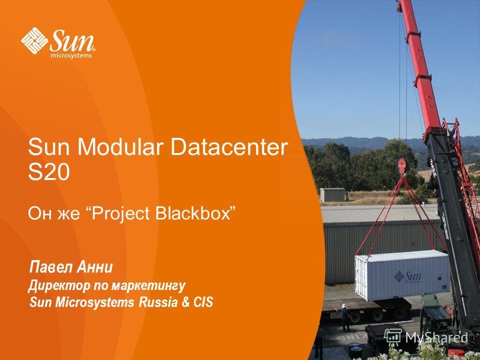 1 Sun Modular Datacenter S20 Он же Project Blackbox Павел Анни Директор по маркетингу Sun Microsystems Russia & CIS