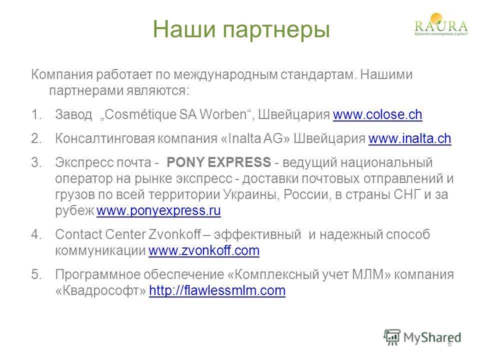 Наши партнеры Компания работает по международным стандартам. Нашими партнерами являются: 1.Завод Cosmétique SA Worben, Швейцария www.colose.chwww.colose.ch 2.Консалтинговая компания «Inalta AG» Швейцария www.inalta.chwww.inalta.ch 3.Экспресс почта -