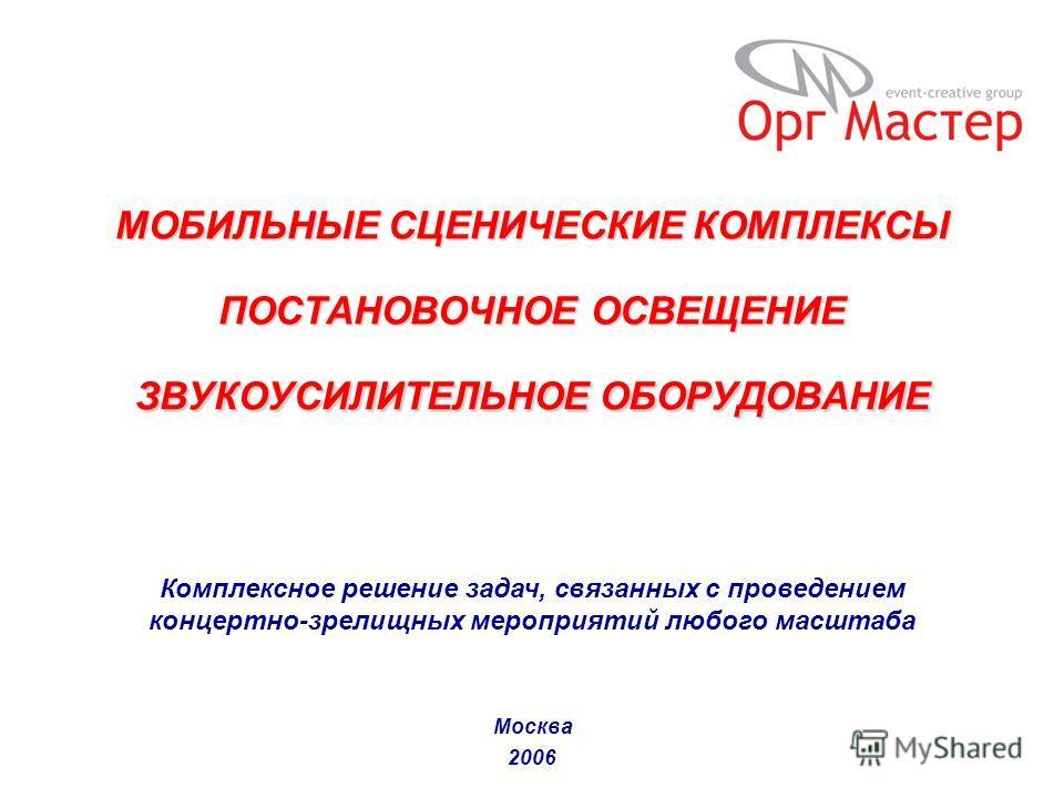 Комплексное решение задач, связанных с проведением концертно-зрелищных мероприятий любого масштаба МОБИЛЬНЫЕ СЦЕНИЧЕСКИЕ КОМПЛЕКСЫ ПОСТАНОВОЧНОЕ ОСВЕЩЕНИЕ ЗВУКОУСИЛИТЕЛЬНОЕ ОБОРУДОВАНИЕ Москва 2006
