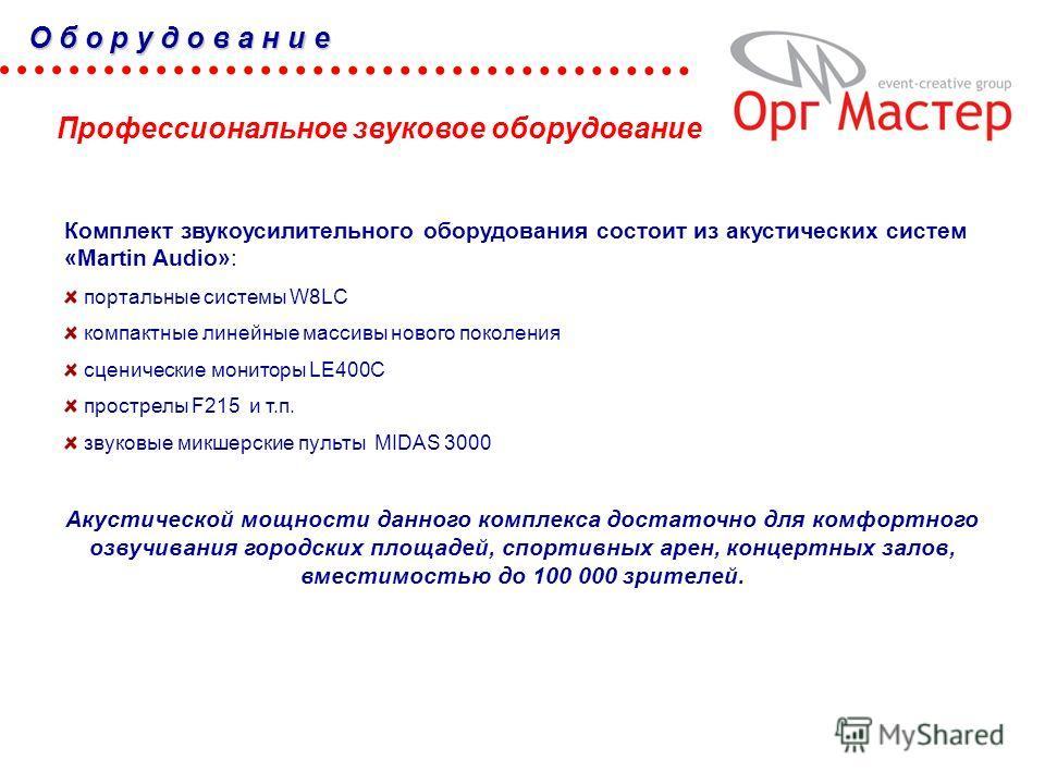 Комплект звукоусилительного оборудования состоит из акустических систем «Martin Audio»: портальные системы W8LC компактные линейные массивы нового поколения сценические мониторы LE400C прострелы F215 и т.п. звуковые микшерские пульты MIDAS 3000 Акуст