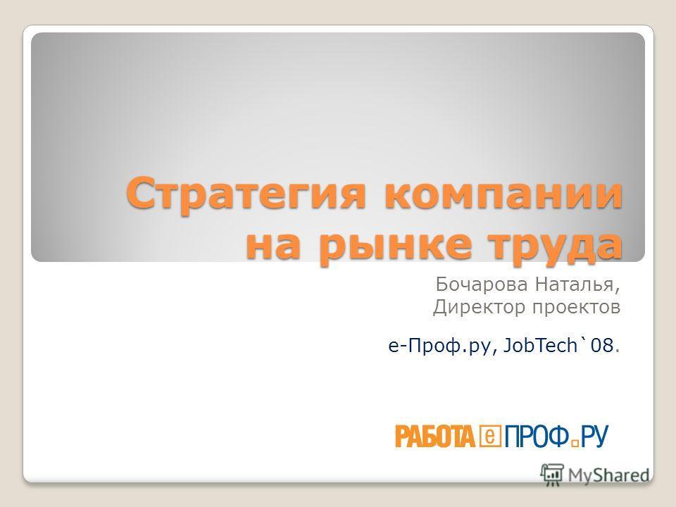 Стратегия компании на рынке труда Бочарова Наталья, Директор проектов е-Проф.ру, JobTech`08.