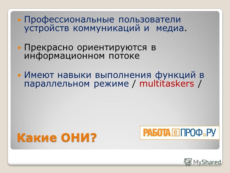 Какие ОНИ? Профессиональные пользователи устройств коммуникаций и медиа. Прекрасно ориентируются в информационном потоке Имеют навыки выполнения функций в параллельном режиме / multitaskers /