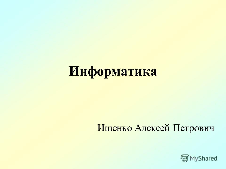 Информатика Ищенко Алексей Петрович