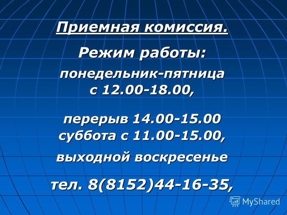 Приемная комиссия. Режим работы: понедельник-пятница с 12.00-18.00, перерыв 14.00-15.00 суббота с 11.00-15.00, выходной воскресенье тел. 8(8152)44-16-35,