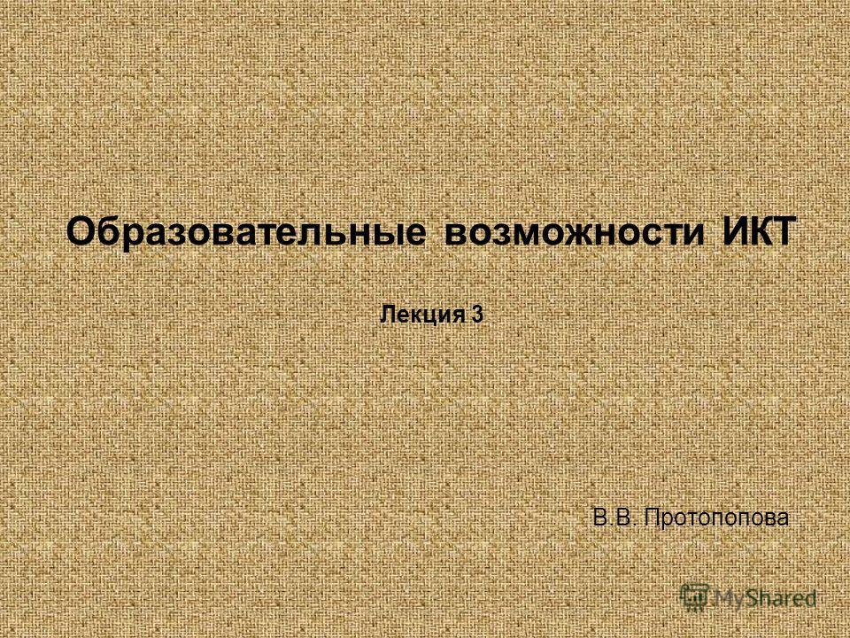 Образовательные возможности ИКТ Лекция 3 В.В. Протопопова