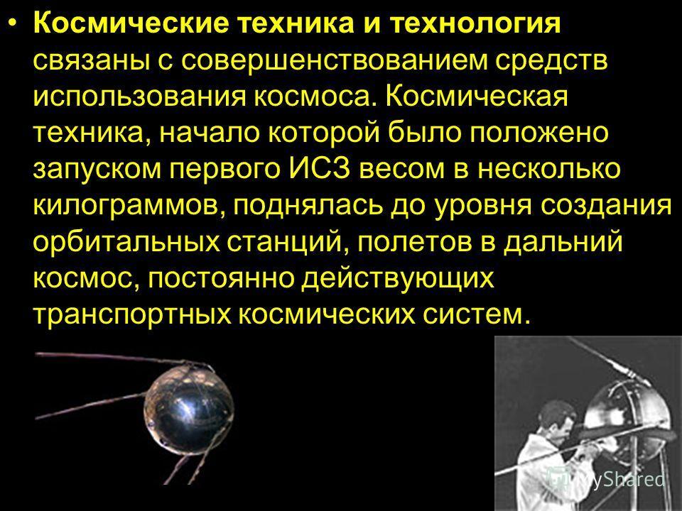 Космические техника и технология связаны с совершенствованием средств использования космоса. Космическая техника, начало которой было положено запуском первого ИСЗ весом в несколько килограммов, поднялась до уровня создания орбитальных станций, полет
