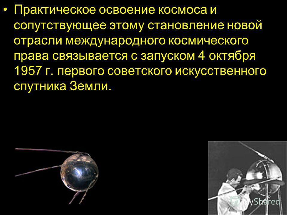 Практическое освоение космоса и сопутствующее этому становление новой отрасли международного космического права связывается с запуском 4 октября 1957 г. первого советского искусственного спутника Земли.