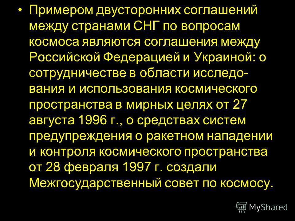 Примером двусторонних соглашений между странами СНГ по вопросам космоса являются соглашения между Российской Федерацией и Украиной: о сотрудничестве в области исследо вания и использования космического пространства в мирных целях от 27 августа 1996