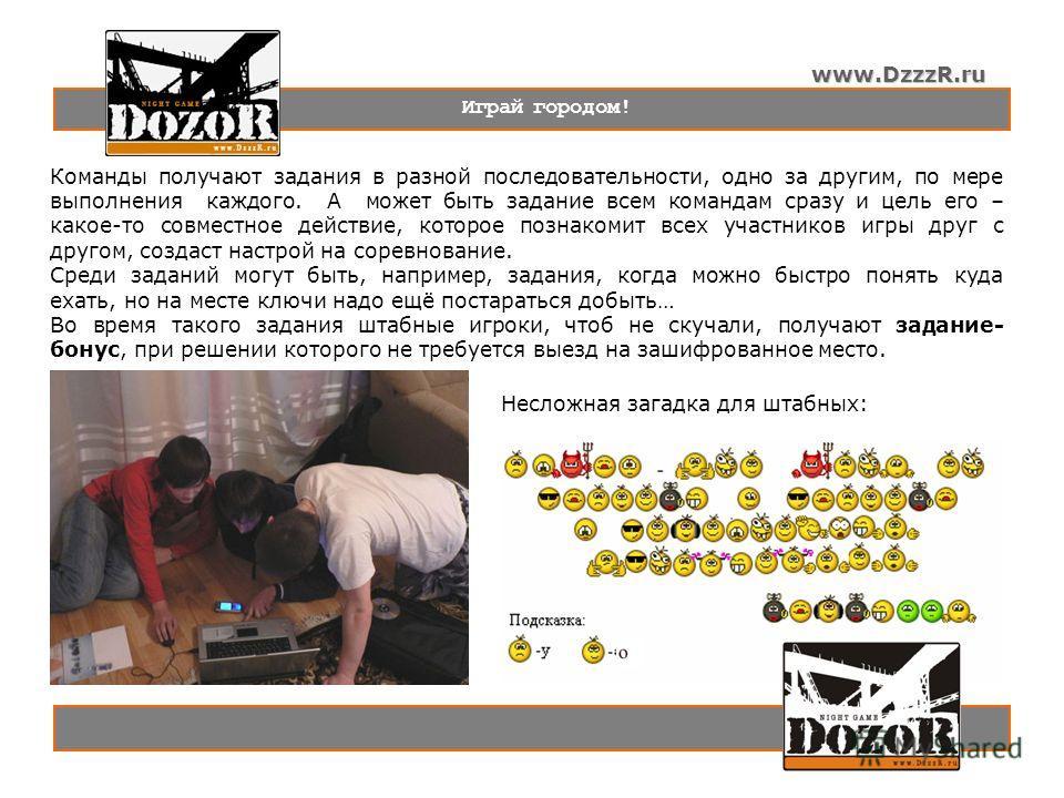 www.DzzzR.ru Играй городом! Команды получают задания в разной последовательности, одно за другим, по мере выполнения каждого. А может быть задание всем командам сразу и цель его – какое-то совместное действие, которое познакомит всех участников игры