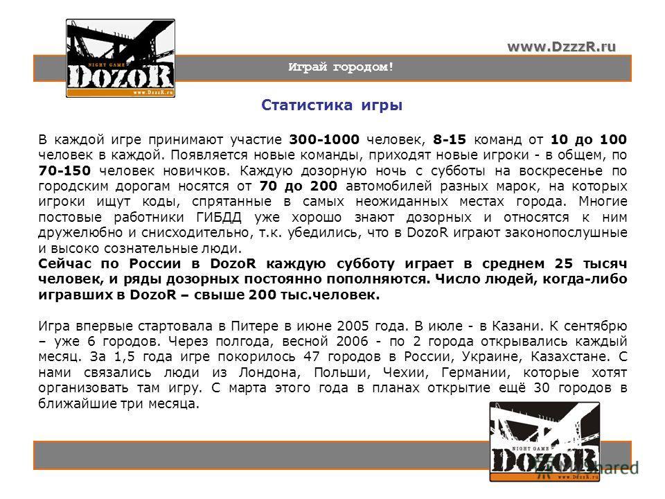 www.DzzzR.ru Играй городом! Статистика игры В каждой игре принимают участие 300-1000 человек, 8-15 команд от 10 до 100 человек в каждой. Появляется новые команды, приходят новые игроки - в общем, по 70-150 человек новичков. Каждую дозорную ночь с суб