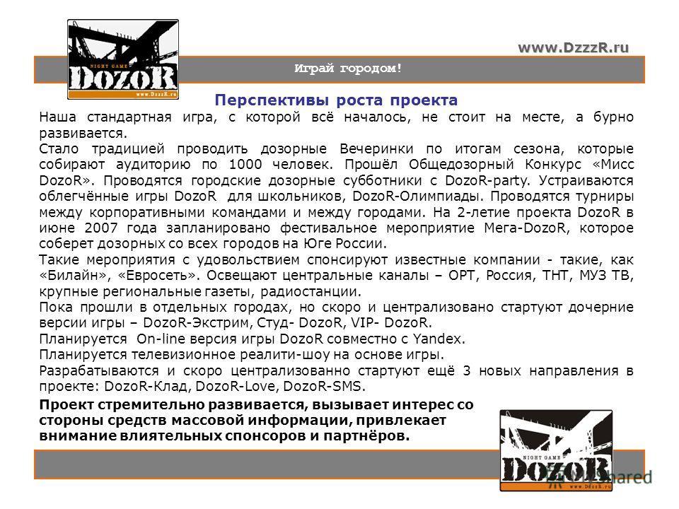 www.DzzzR.ru Играй городом! Перспективы роста проекта Наша стандартная игра, с которой всё началось, не стоит на месте, а бурно развивается. Стало традицией проводить дозорные Вечеринки по итогам сезона, которые собирают аудиторию по 1000 человек. Пр