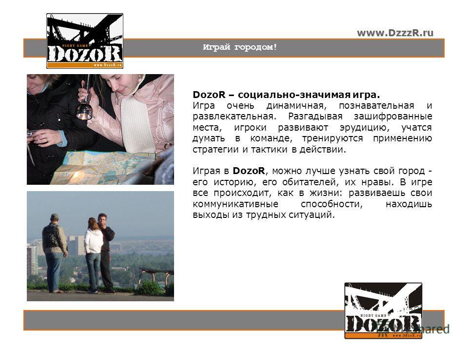 www.DzzzR.ru Играй городом! DozoR – социально-значимая игра. Игра очень динамичная, познавательная и развлекательная. Разгадывая зашифрованные места, игроки развивают эрудицию, учатся думать в команде, тренируются применению стратегии и тактики в дей