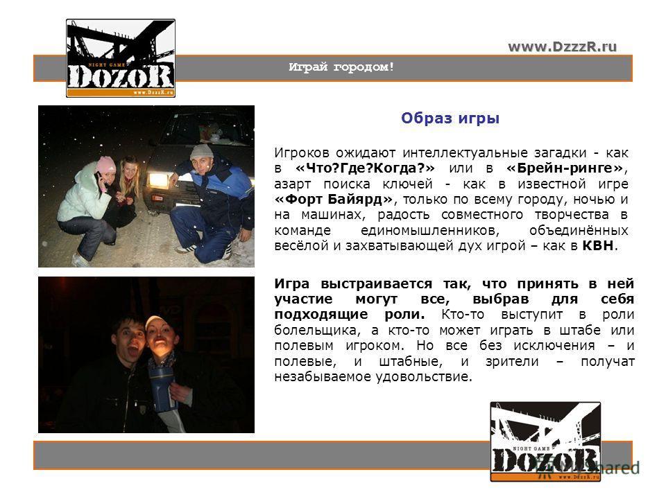 www.DzzzR.ru Играй городом! Образ игры Игроков ожидают интеллектуальные загадки - как в «Что?Где?Когда?» или в «Брейн-ринге», азарт поиска ключей - как в известной игре «Форт Байярд», только по всему городу, ночью и на машинах, радость совместного тв