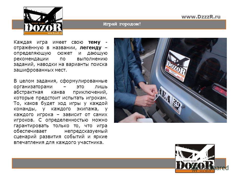 www.DzzzR.ru Играй городом! Каждая игра имеет свою тему - отражённую в названии, легенду – определяющую сюжет и дающую рекомендации по выполнению заданий, наводки на варианты поиска зашифрованных мест. В целом задания, сформулированные организаторами