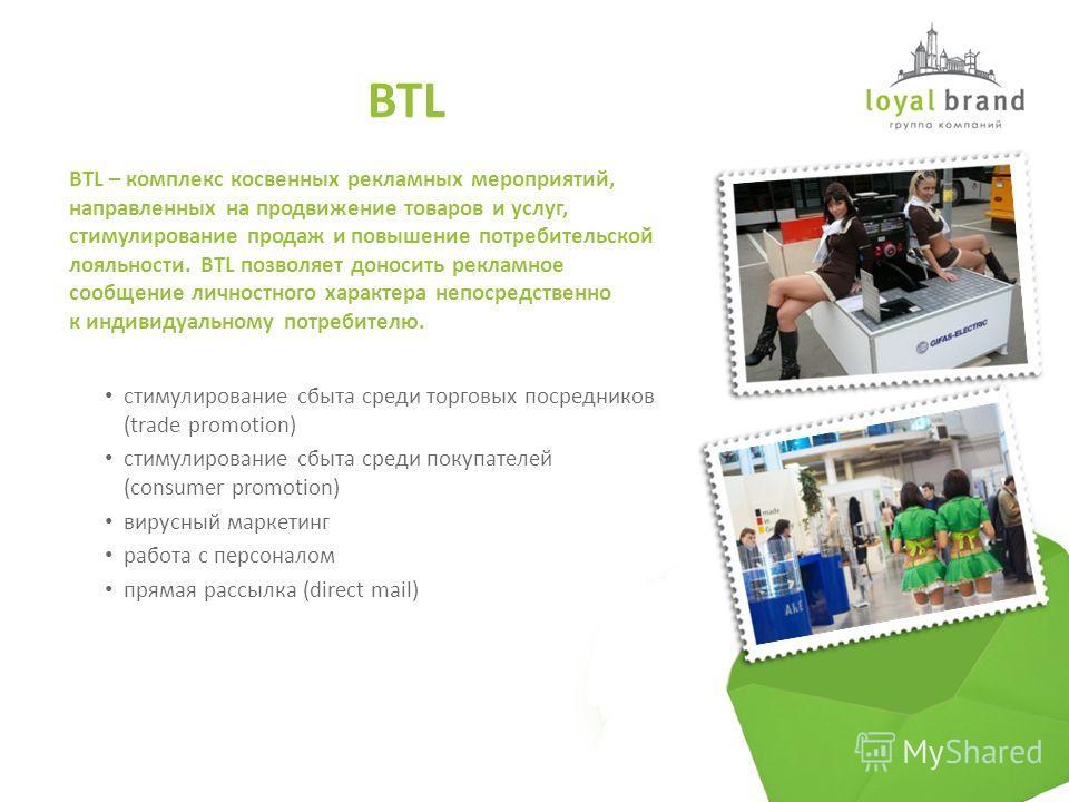 стимулирование сбыта среди торговых посредников (trade promotion) стимулирование сбыта среди покупателей (consumer promotion) вирусный маркетинг работа с персоналом прямая рассылка (direct mail) BTL – комплекс косвенных рекламных мероприятий, направл