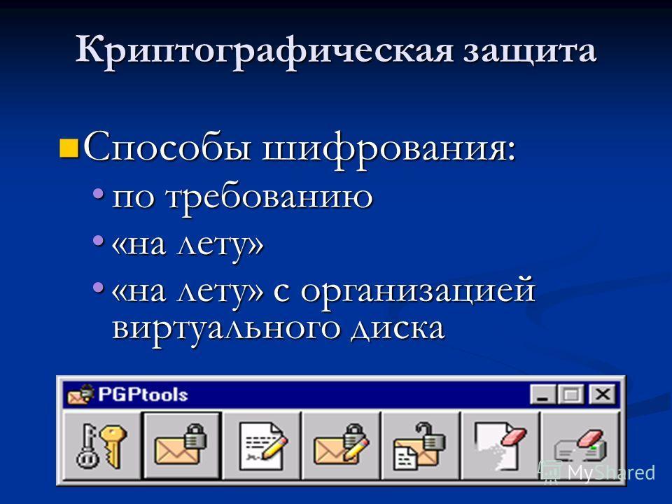 Криптографическая защита Способы шифрования: Способы шифрования: по требованиюпо требованию «на лету»«на лету» «на лету» с организацией виртуального диска«на лету» с организацией виртуального диска