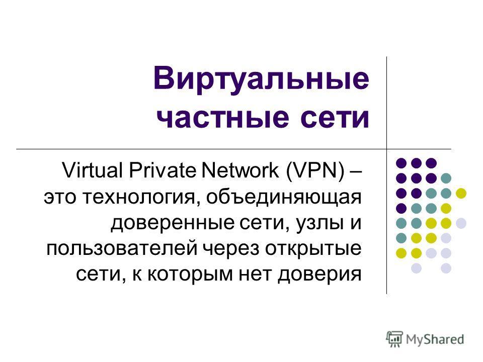 Виртуальные частные сети Virtual Private Network (VPN) – это технология, объединяющая доверенные сети, узлы и пользователей через открытые сети, к которым нет доверия