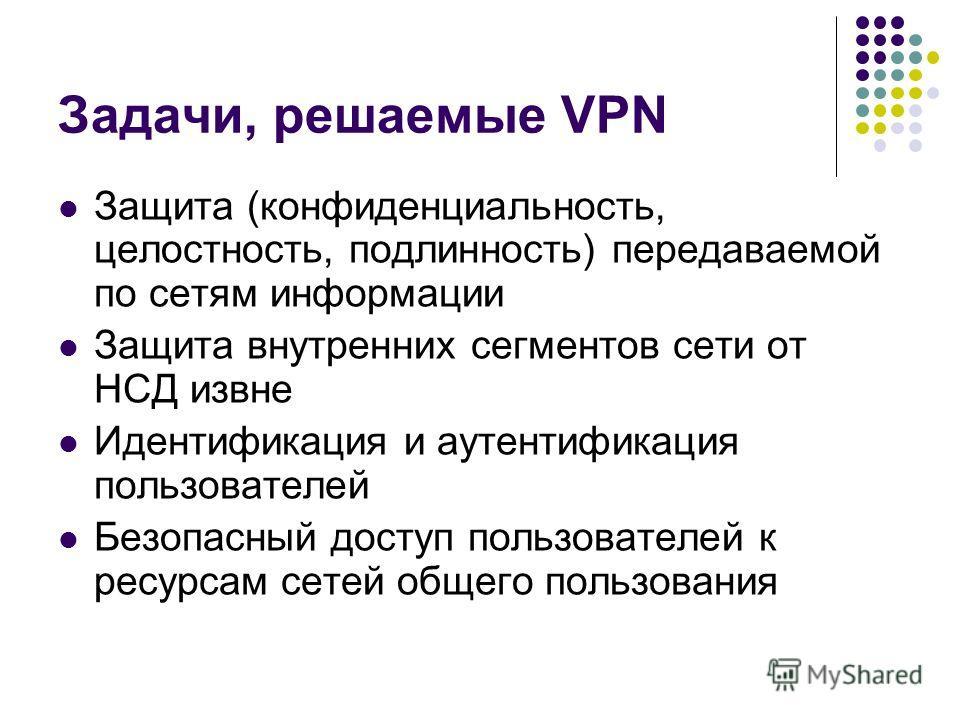 Задачи, решаемые VPN Защита (конфиденциальность, целостность, подлинность) передаваемой по сетям информации Защита внутренних сегментов сети от НСД извне Идентификация и аутентификация пользователей Безопасный доступ пользователей к ресурсам сетей об