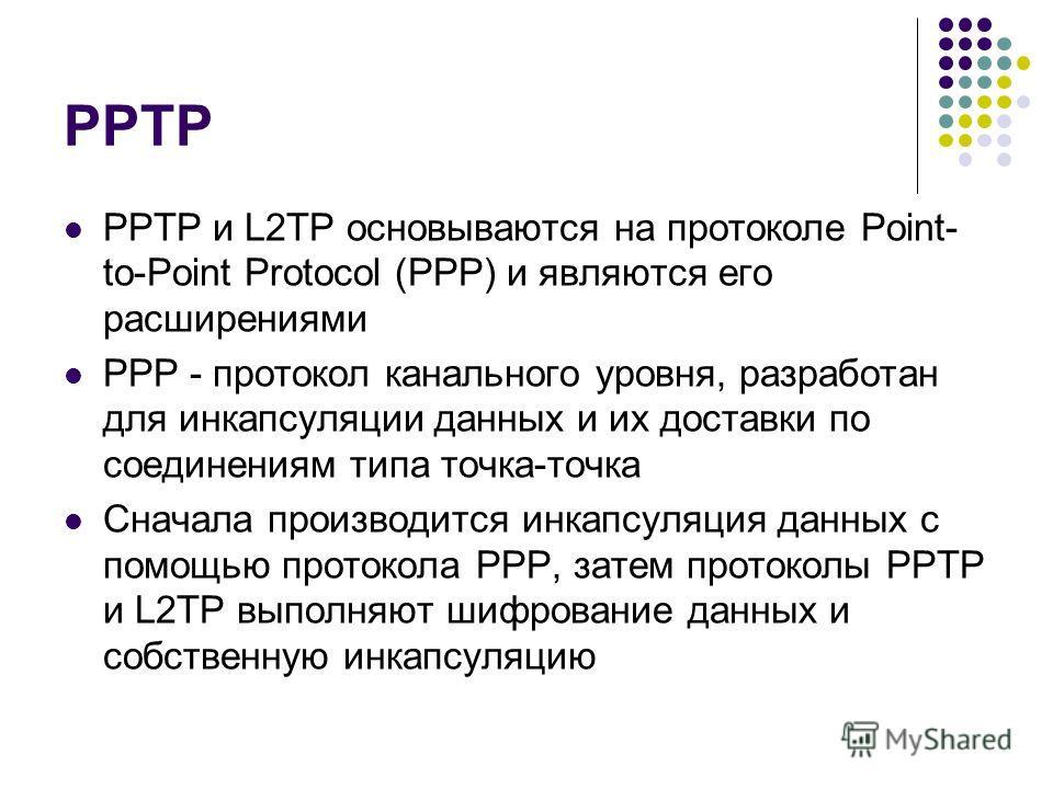 PPTP PPTP и L2TP основываются на протоколе Point- to-Point Protocol (PPP) и являются его расширениями PPP - протокол канального уровня, разработан для инкапсуляции данных и их доставки по соединениям типа точка-точка Сначала производится инкапсуляция
