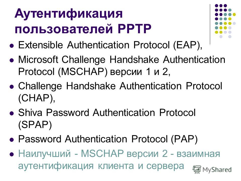Аутентификация пользователей PPTP Extensible Authentication Protocol (EAP), Microsoft Challenge Handshake Authentication Protocol (MSCHAP) версии 1 и 2, Challenge Handshake Authentication Protocol (CHAP), Shiva Password Authentication Protocol (SPAP)