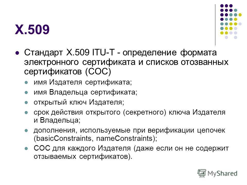 X.509 Стандарт X.509 ITU-T - определение формата электронного сертификата и списков отозванных сертификатов (СОС) имя Издателя сертификата; имя Владельца сертификата; открытый ключ Издателя; срок действия открытого (секретного) ключа Издателя и Владе
