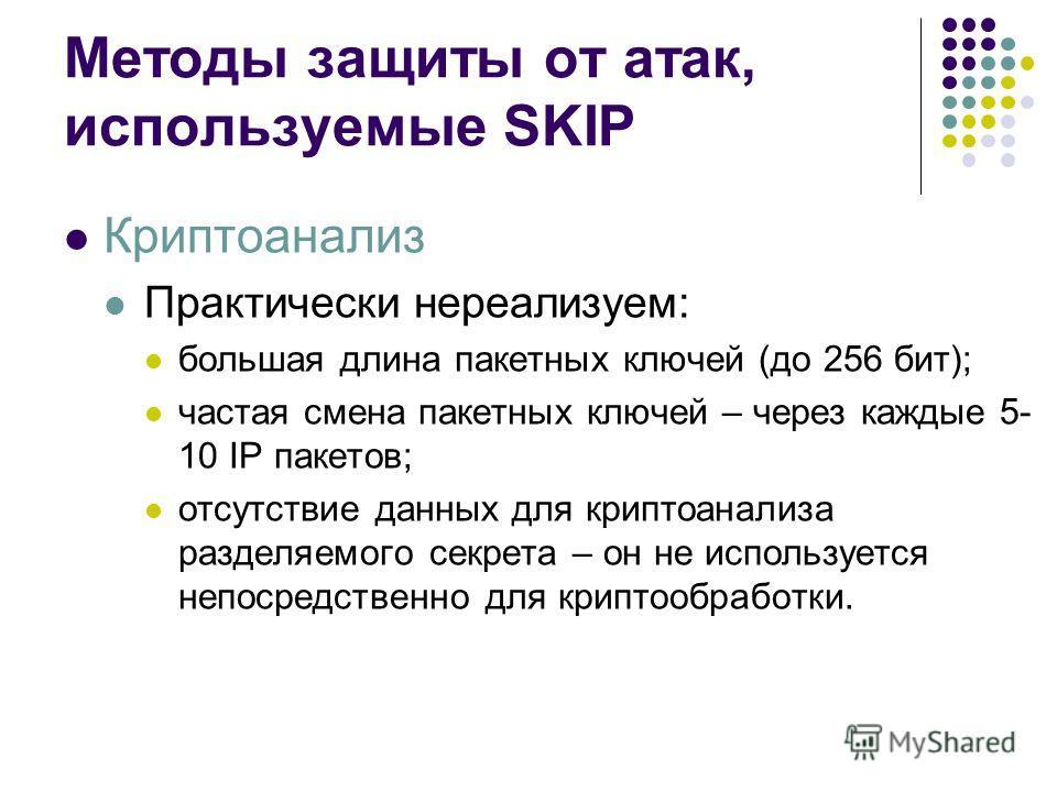 Методы защиты от атак, используемые SKIP Криптоанализ Практически нереализуем: большая длина пакетных ключей (до 256 бит); частая смена пакетных ключей – через каждые 5- 10 IP пакетов; отсутствие данных для криптоанализа разделяемого секрета – он не