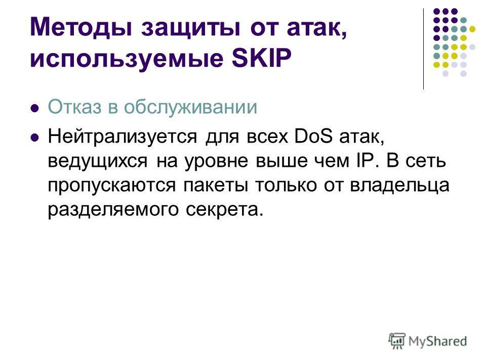 Методы защиты от атак, используемые SKIP Отказ в обслуживании Нейтрализуется для всех DoS атак, ведущихся на уровне выше чем IP. В сеть пропускаются пакеты только от владельца разделяемого секрета.