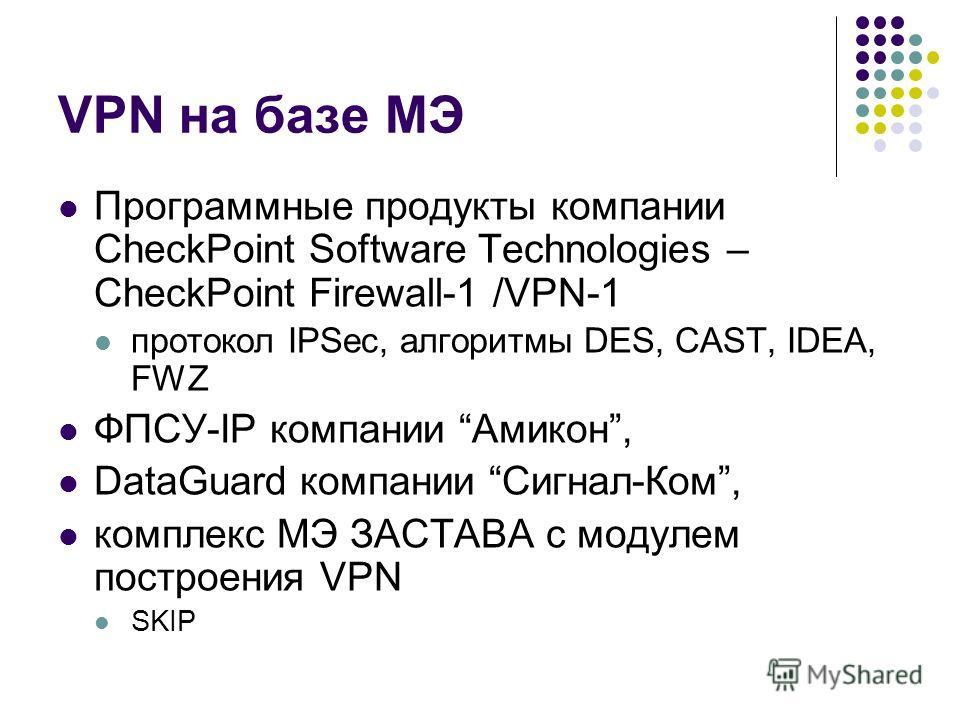 VPN на базе МЭ Программные продукты компании CheckPoint Software Technologies – CheckPoint Firewall-1 /VPN-1 протокол IPSec, алгоритмы DES, CAST, IDEA, FWZ ФПСУ-IP компании Амикон, DataGuard компании Сигнал-Ком, комплекс МЭ ЗАСТАВА с модулем построен