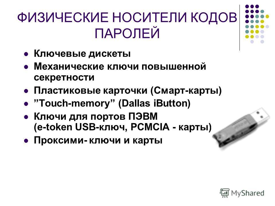 ФИЗИЧЕСКИЕ НОСИТЕЛИ КОДОВ ПАРОЛЕЙ Ключевые дискеты Механические ключи повышенной секретности Пластиковые карточки (Смарт-карты) Touch-memory (Dallas iButton) Ключи для портов ПЭВМ (e-token USB-ключ, PCMCIA - карты) Проксими- ключи и карты